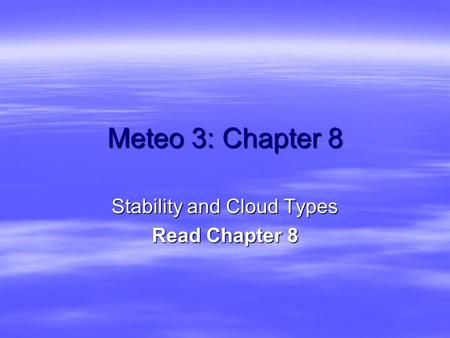 Meteo 3: Chapter 8 Stability and Cloud Types Read Chapter 8.