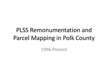 PLSS Remonumentation and Parcel Mapping in Polk County 1996-Present.