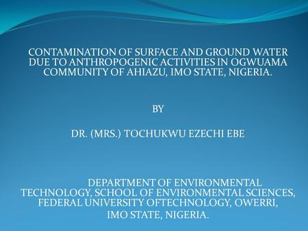 CONTAMINATION OF SURFACE AND GROUND WATER DUE TO ANTHROPOGENIC ACTIVITIES IN OGWUAMA COMMUNITY OF AHIAZU, IMO STATE, NIGERIA. BY DR. (MRS.) TOCHUKWU EZECHI.