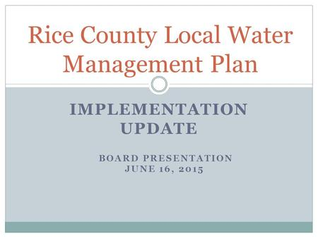IMPLEMENTATION UPDATE Rice County Local Water Management Plan BOARD PRESENTATION JUNE 16, 2015.