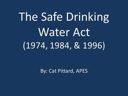 The Safe Drinking Water Act (1974, 1984, & 1996) By: Cat Pittard, APES.