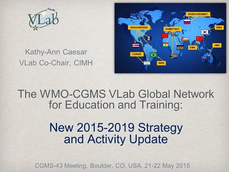New 2015-2019 Strategy and Activity Update The WMO-CGMS VLab Global Network for Education and Training: New 2015-2019 Strategy and Activity Update Kathy-Ann.