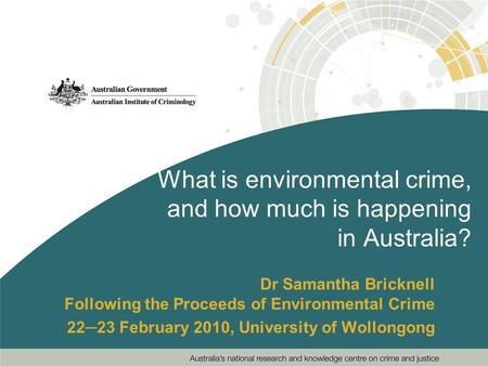 What is environmental crime, <strong>and</strong> how much is happening in Australia? Dr Samantha Bricknell Following the Proceeds <strong>of</strong> Environmental Crime 22─23 February.