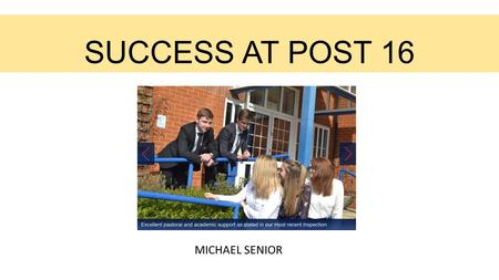 SUCCESS AT POST 16 MICHAEL SENIOR. Key aspects of success at A level LEARNING MINDSET (students and staff) PRACTISE RECALL (in and out of lessons) INDEPENDENT.