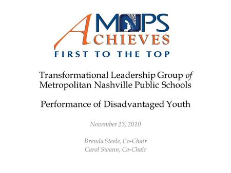 Transformational Leadership Group of Metropolitan Nashville Public Schools Performance of Disadvantaged Youth November 23, 2010 Brenda Steele, Co-Chair.