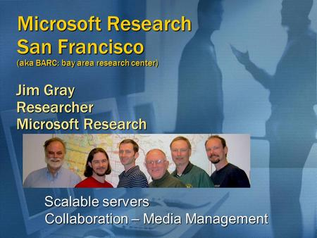 Microsoft Research San Francisco (aka BARC: bay area research center) Jim Gray Researcher Microsoft Research Scalable servers Scalable servers Collaboration.