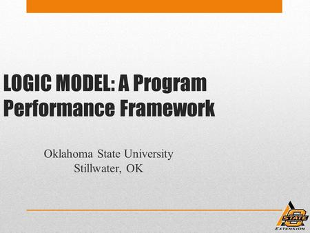 LOGIC MODEL: A Program Performance Framework Oklahoma State University Stillwater, OK.