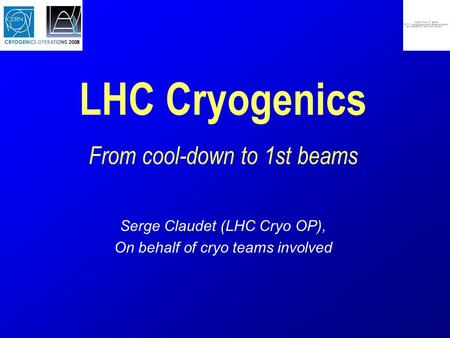 LHC Cryogenics From cool-down to 1st beams Serge Claudet (LHC Cryo OP), On behalf of cryo teams involved.