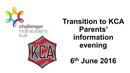Transition to KCA Parents' information evening 6 th June 2016.