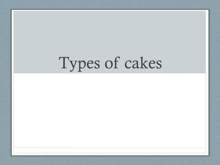 Types of cakes. Shortened cake Type of fat - solid fat such as shortening or butter Texture - tender, moist and velvety Example - pound or butter cake.