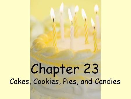 Chapter 23 Cakes, Cookies, Pies, and Candies. Objectives Describe the functions of basic ingredients used in cakes. Identify six types of cookies. Explain.