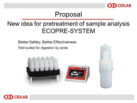 Better Safety, Better Effectiveness Well suited for digestion by acids Proposal New idea for pretreatment of sample analysis ECOPRE-SYSTEM.