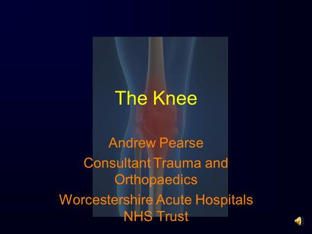 The Knee Andrew Pearse Consultant Trauma and Orthopaedics Worcestershire Acute Hospitals NHS Trust.