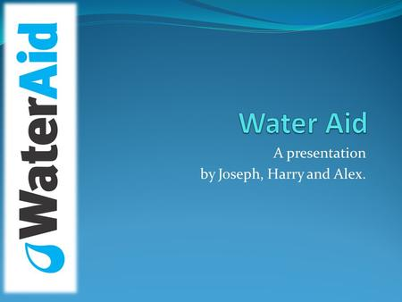 A presentation by Joseph, Harry and Alex.. What Water Aid Do Founded in 1990, Water Aid are a hard-working charity which tackle crisis from all areas.