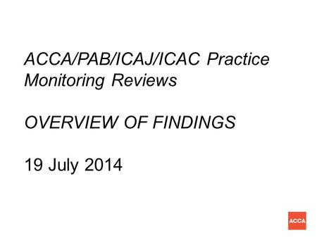 ACCA/PAB/ICAJ/ICAC Practice Monitoring Reviews OVERVIEW OF FINDINGS 19 July 2014.