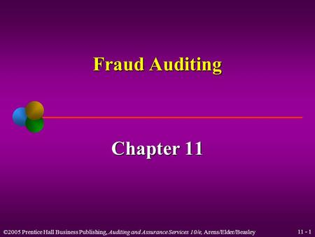 ©2005 Prentice Hall Business Publishing, Auditing and Assurance Services 10/e, Arens/Elder/Beasley 11 - 1 Fraud Auditing Chapter 11.
