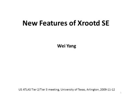 New Features of Xrootd SE Wei Yang US ATLAS Tier 2/Tier 3 meeting, University of Texas, Arlington, 2009-11-12 1.