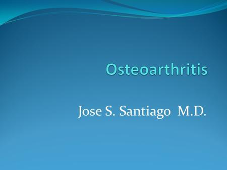 Jose S. Santiago M.D.. Osteoarthritis Osteoarthritis (OA)- also called degenerative joint disease - associated with the breakdown of cartilage in bones.