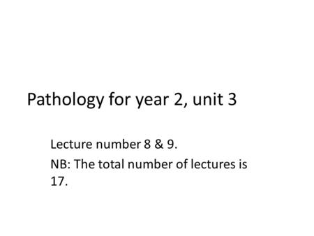 Pathology for year 2, unit 3 Lecture number 8 & 9. NB: The total number of lectures is 17.
