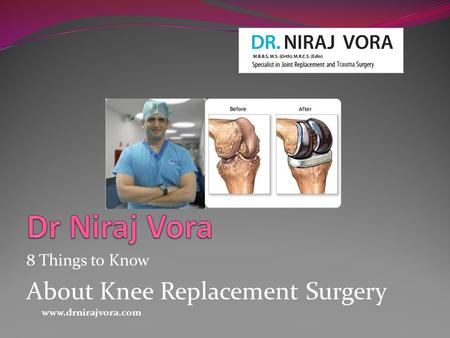 8 Things to Know About Knee Replacement Surgery www.drnirajvora.com.