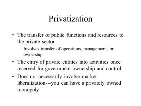 Privatization The transfer of public functions and resources to the private sector –Involves transfer of operations, management, or ownership The entry.