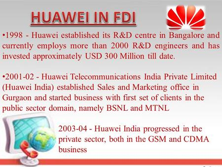 1998 - Huawei established its R&D centre in Bangalore and currently employs more than 2000 R&D engineers and has invested approximately USD 300 Million.