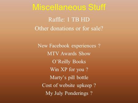 Miscellaneous Stuff Raffle: 1 TB HD Other donations or for sale? New Facebook experiences ? MTV Awards Show O'Reilly Books Win XP for you ? Marty's pill.