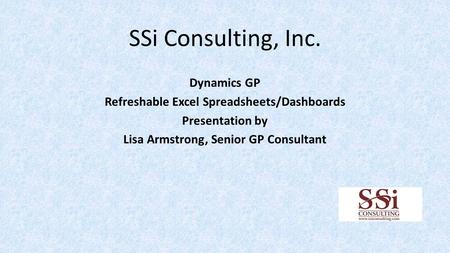 SSi Consulting, Inc. Dynamics GP Refreshable Excel Spreadsheets/Dashboards Presentation by Lisa Armstrong, Senior GP Consultant.