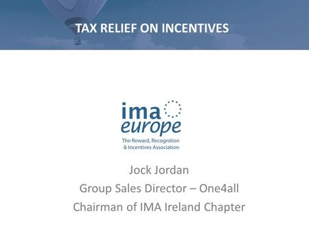 TAX RELIEF ON INCENTIVES Jock Jordan Group Sales Director – One4all Chairman of IMA Ireland Chapter.