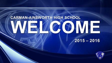 WELCOME 2015 – 2016 CARMAN-AINSWORTH HIGH SCHOOL.