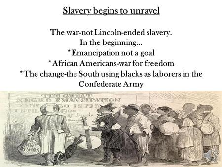 Slavery begins to unravel The war-not Lincoln-ended slavery. In the beginning… *Emancipation not a goal *African Americans-war for freedom *The change-the.