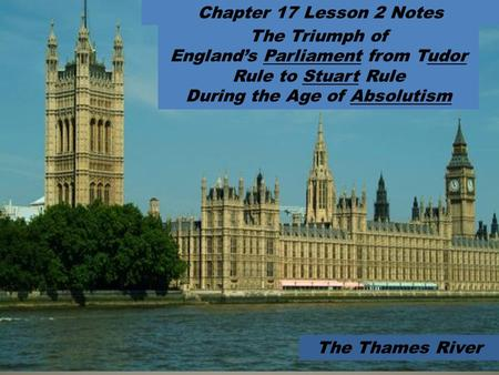 The Triumph of England's Parliament from Tudor Rule to Stuart Rule During the Age of Absolutism Chapter 17 Lesson 2 Notes The Thames River.