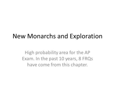 New Monarchs and Exploration High probability area for the AP Exam. In the past 10 years, 8 FRQs have come from this chapter.