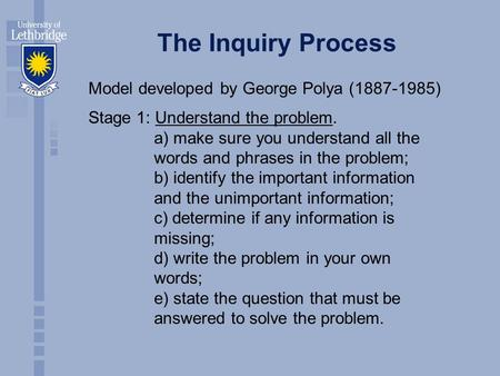 The Inquiry Process Model developed by George Polya (1887-1985) Stage 1: Understand the problem. a) make sure you understand all the words and phrases.