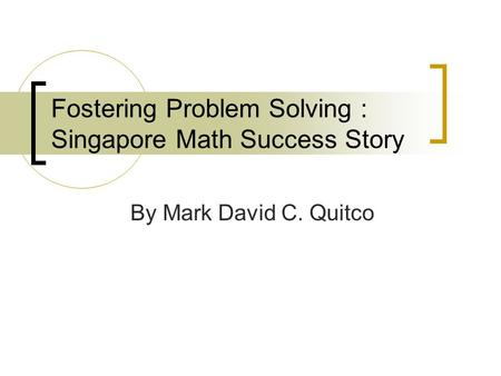 Fostering Problem Solving : Singapore Math Success Story By Mark David C. Quitco.