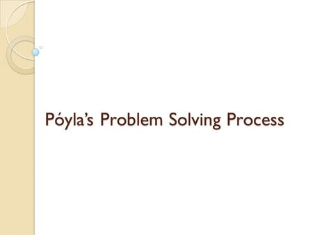 Póyla's Problem Solving Process. What is Pólya's process? A four step procedure to help solve scholastic problems. Although generally regarded as a tool.