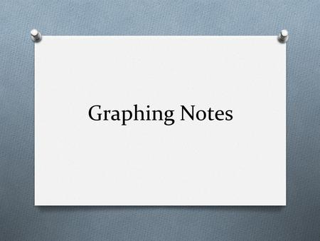 Graphing Notes O Graphs are used to show the results you obtained from an experiment. O When you draw a graph, put the independent variable on the x-axis.