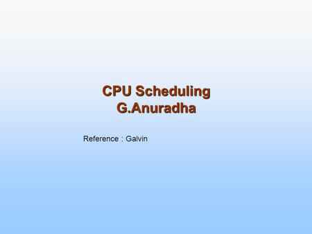 CPU Scheduling G.Anuradha Reference : Galvin. CPU Scheduling Basic Concepts Scheduling Criteria Scheduling Algorithms Multiple-Processor Scheduling Real-Time.