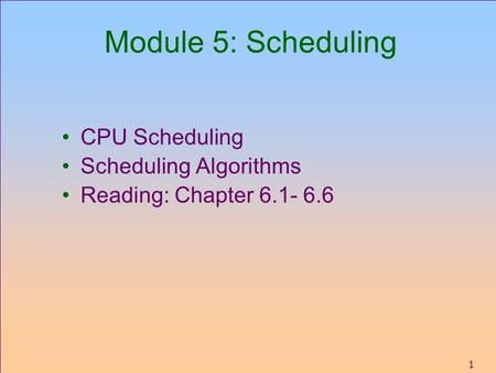 1 Module 5: Scheduling CPU Scheduling Scheduling Algorithms Reading: Chapter 6.1- 6.6.