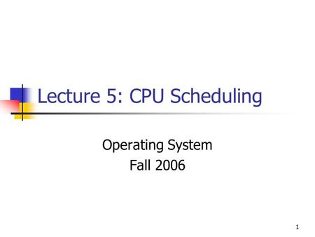 1 Lecture 5: CPU Scheduling Operating System Fall 2006.