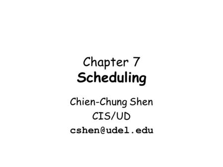 Chapter 7 Scheduling Chien-Chung Shen CIS/UD
