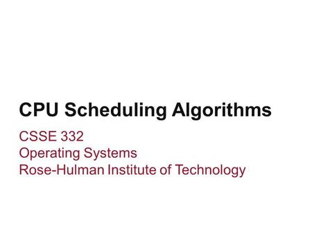 CPU Scheduling Algorithms CSSE 332 Operating Systems Rose-Hulman Institute of Technology.