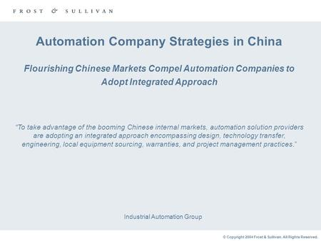 © Copyright 2004 Frost & Sullivan. All Rights Reserved. Automation Company Strategies in China Flourishing Chinese Markets Compel Automation Companies.