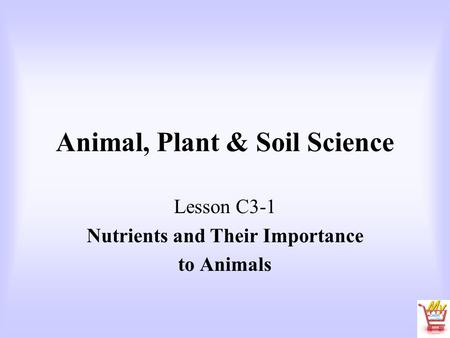 Animal, Plant & Soil Science Lesson C3-1 Nutrients and Their Importance to Animals.