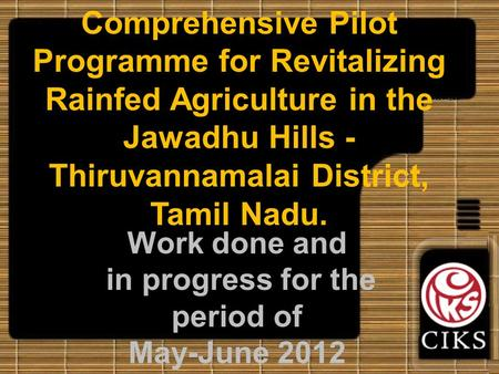 Comprehensive Pilot Programme for Revitalizing Rainfed Agriculture in the Jawadhu Hills - Thiruvannamalai District, Tamil Nadu. Work done and in progress.