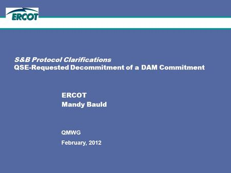1 February, 2012 QMWG S&B Protocol Clarifications QSE-Requested Decommitment of a DAM Commitment ERCOT Mandy Bauld.