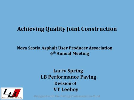 Designed with the Paving Professional in Mind Achieving Quality Joint Construction Nova Scotia Asphalt User Producer Association 6 th Annual Meeting Larry.