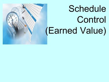 Schedule Control (Earned Value). Schedule control Schedule control is concerned with: Influencing the factors which create change to ensure changes are.