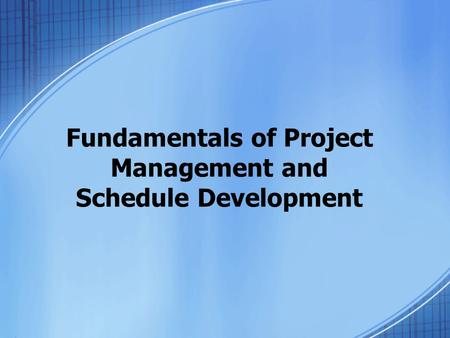 Fundamentals of Project Management and Schedule Development.