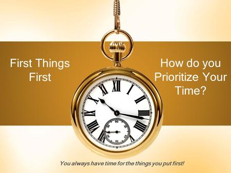 You always have time for the things you put first!